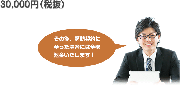 30,000円(税抜) その後、顧問契約に至った場合には全額返金いたします!